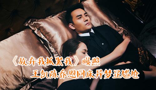 【娱乐大搜索】《放弃我抓紧我》曝照 王凯陈乔恩同床异梦显尴尬